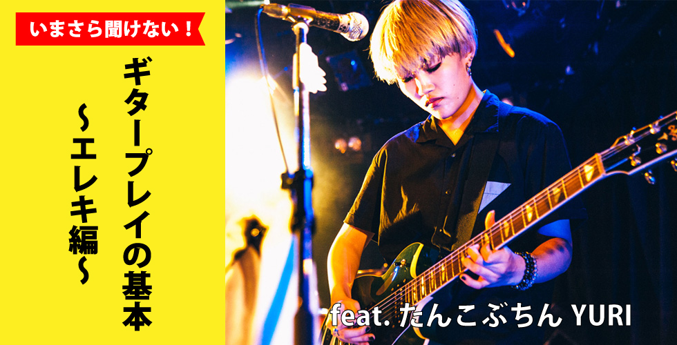 いまさら聞けない!ギタープレイの基本~エレキ編~ feat.たんこぶちんYURI