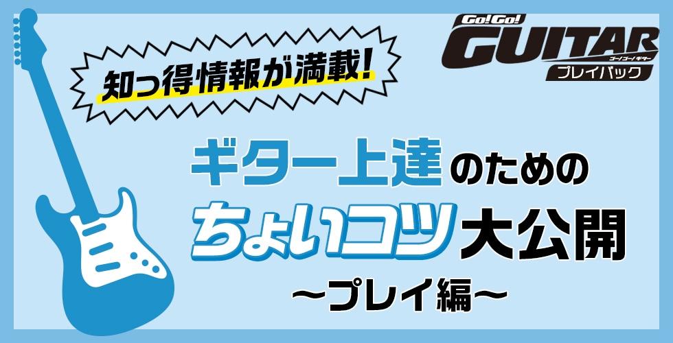 ギター上達のためのちょいコツ大公開『プレイ編』【Go!Go! GUITAR プレイバック】