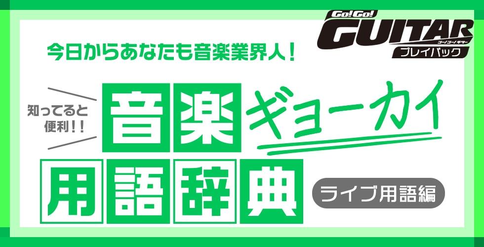 今日からあなたも音楽業界人!知ってると便利!音楽ギョーカイ用語辞典「ライブ用語編」【Go!Go! GUITAR プレイバック】