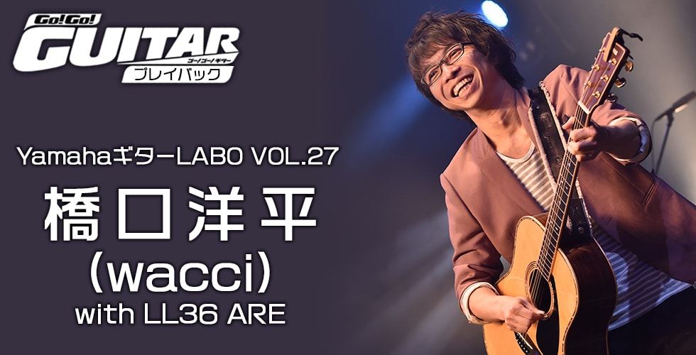 YamahaギターLABO VOL.27 橋口洋平(wacci)with LL36 ARE【Go!Go! GUITAR プレイバック】