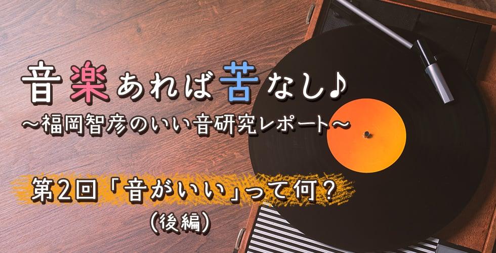 第2回 「音がいい」って何?(後編) 【音楽あれば苦なし♪~福岡智彦のいい音研究レポート~】
