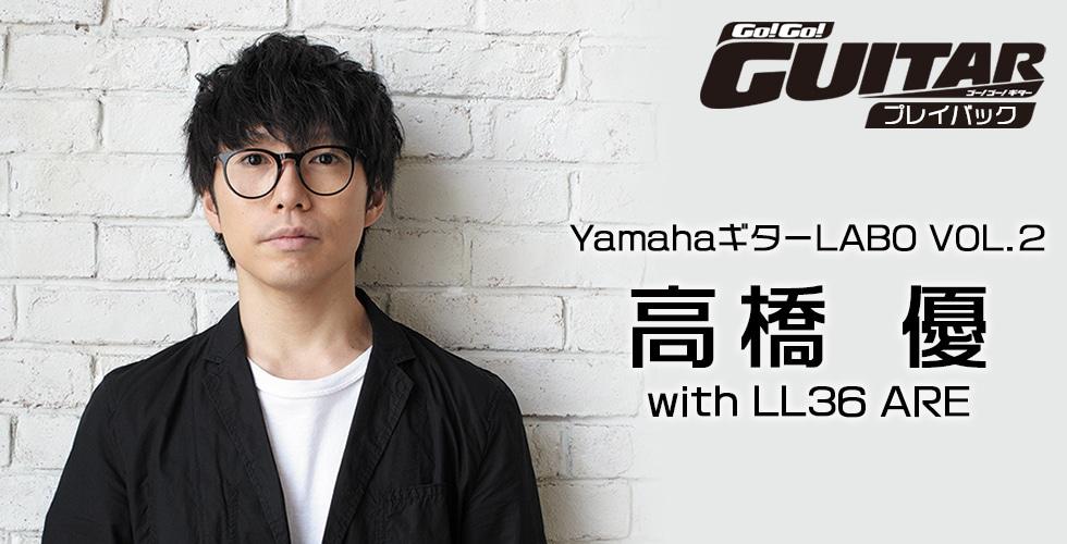 YamahaギターLABO VOL.2 高橋 優 with LL36 ARE【Go!Go! GUITAR プレイバック】